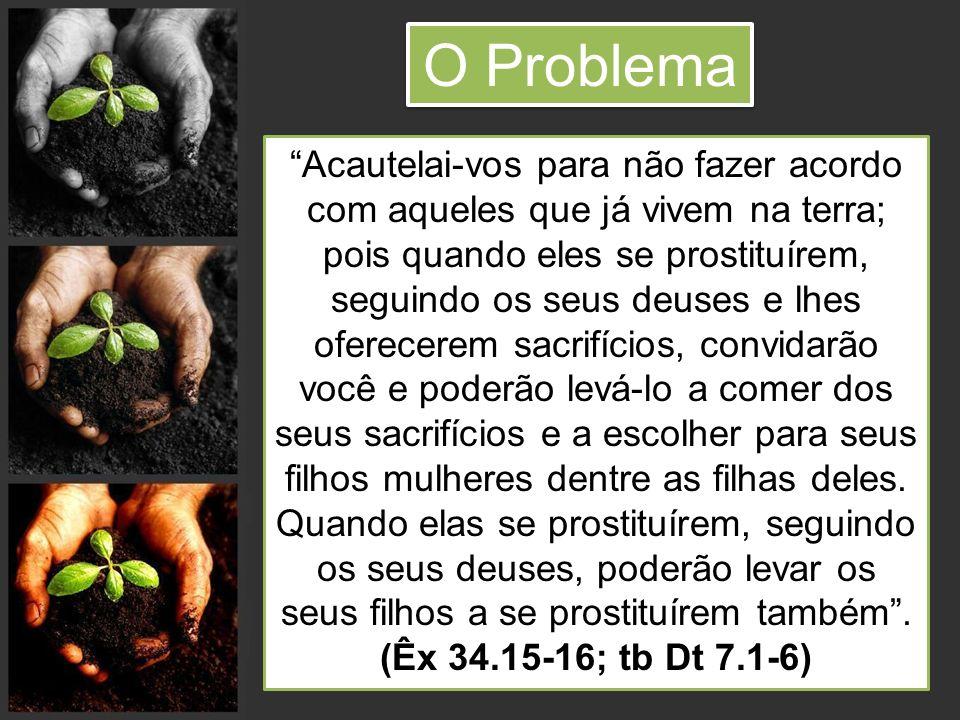 O Problema Acautelai-vos para não fazer acordo com aqueles que já vivem na terra; pois quando eles se prostituírem, seguindo os seus deuses e lhes ofe
