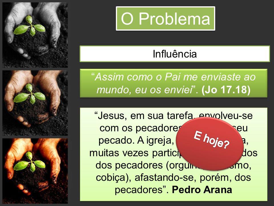 O Problema Influência Assim como o Pai me enviaste ao mundo, eu os enviei. (Jo 17.18) Jesus, em sua tarefa, envolveu-se com os pecadores, não com seu