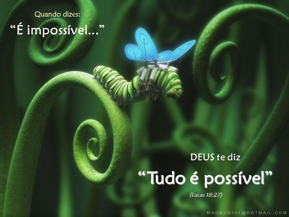 Quando dizes: É impossível... DEUS te diz Tudo é possível (Lucas 18:27)