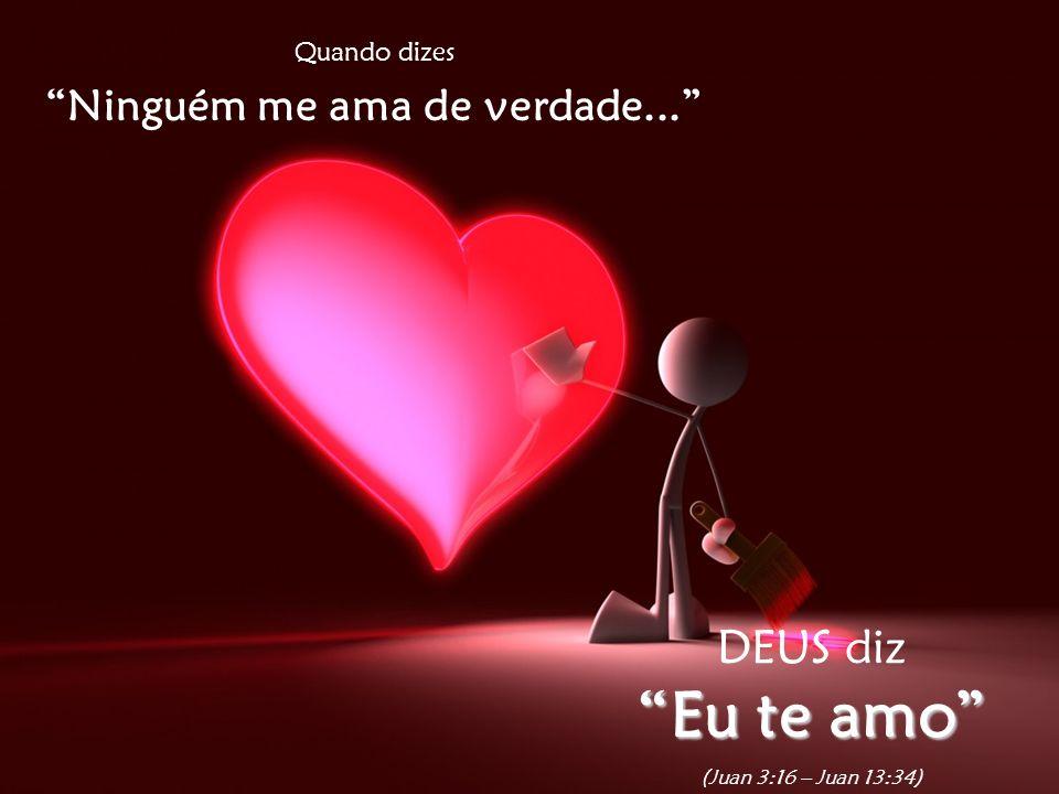 Quando dizes Ninguém me ama de verdade... DEUS diz Eu te amo (Juan 3:16 – Juan 13:34)
