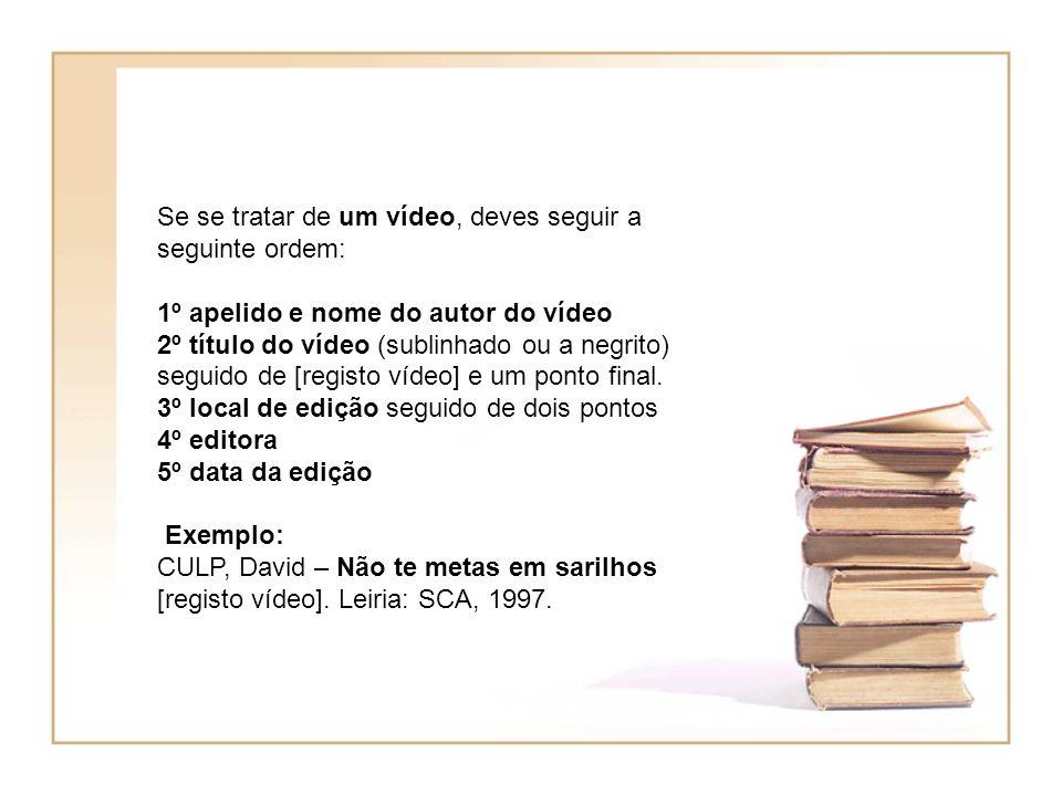 Se se tratar de um vídeo, deves seguir a seguinte ordem: 1º apelido e nome do autor do vídeo 2º título do vídeo (sublinhado ou a negrito) seguido de [registo vídeo] e um ponto final.