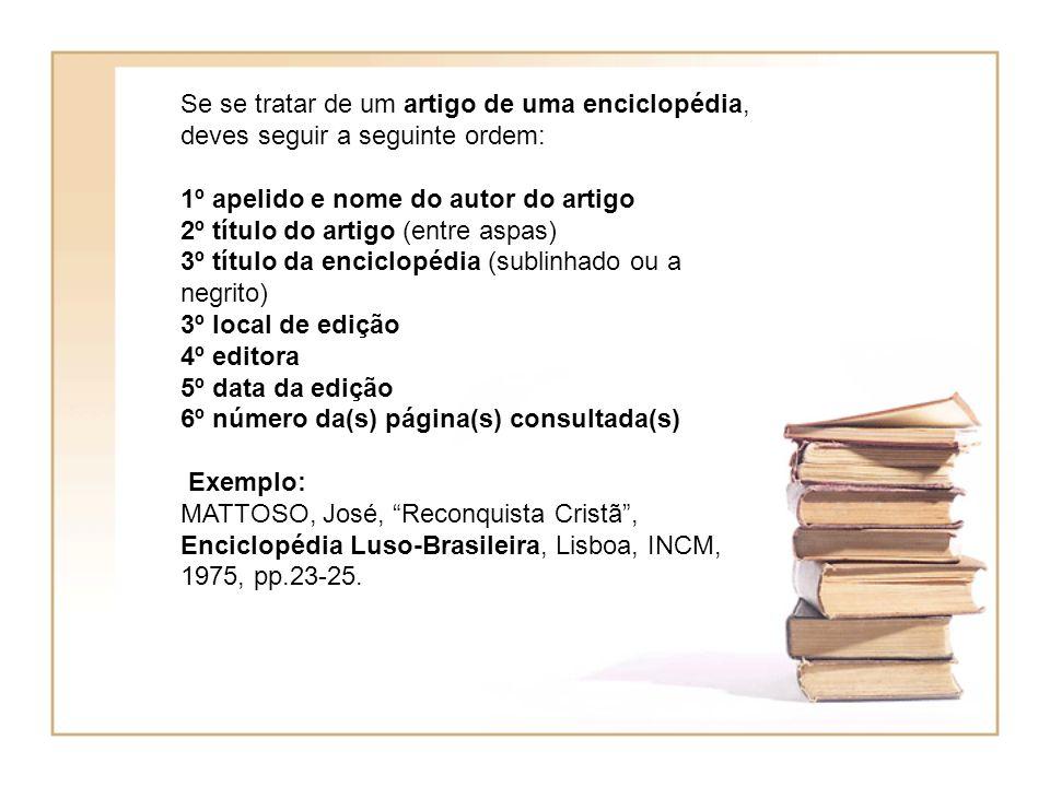 Se se tratar de um artigo de uma enciclopédia, deves seguir a seguinte ordem: 1º apelido e nome do autor do artigo 2º título do artigo (entre aspas) 3º título da enciclopédia (sublinhado ou a negrito) 3º local de edição 4º editora 5º data da edição 6º número da(s) página(s) consultada(s) Exemplo: MATTOSO, José, Reconquista Cristã, Enciclopédia Luso-Brasileira, Lisboa, INCM, 1975, pp.23-25.