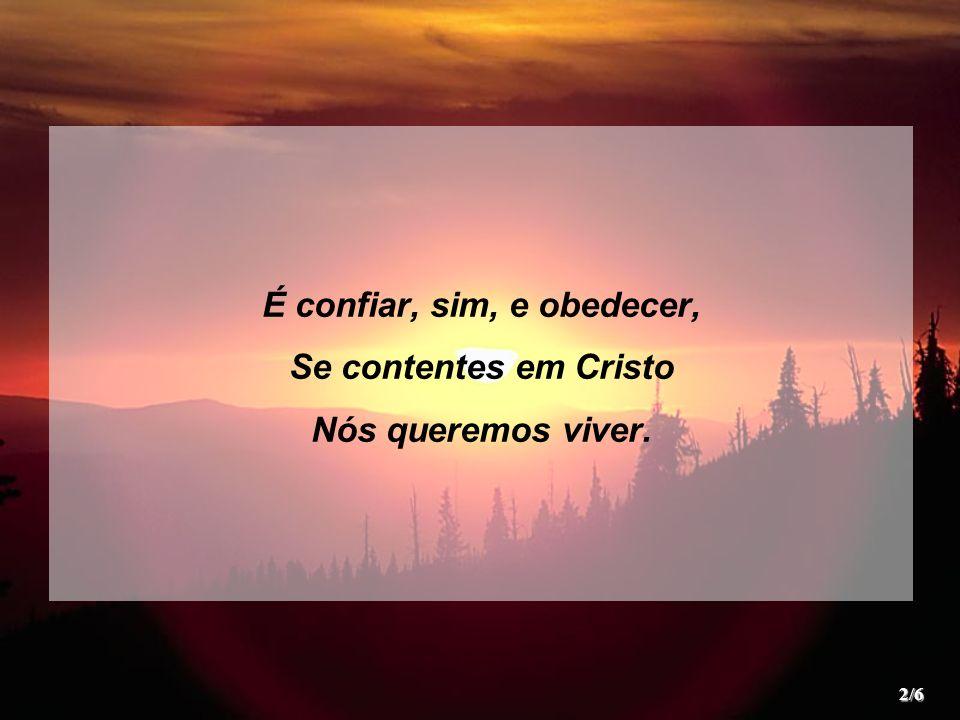 É confiar, sim, e obedecer, Se contentes em Cristo Nós queremos viver. 2/6