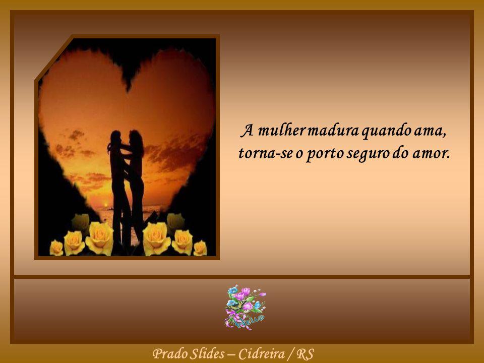 A mulher madura quando ama... Escreve os capítulos de sua história, com frases que perfumam a vida, sem parar de percorrer a esteira dos sonhos, ao la