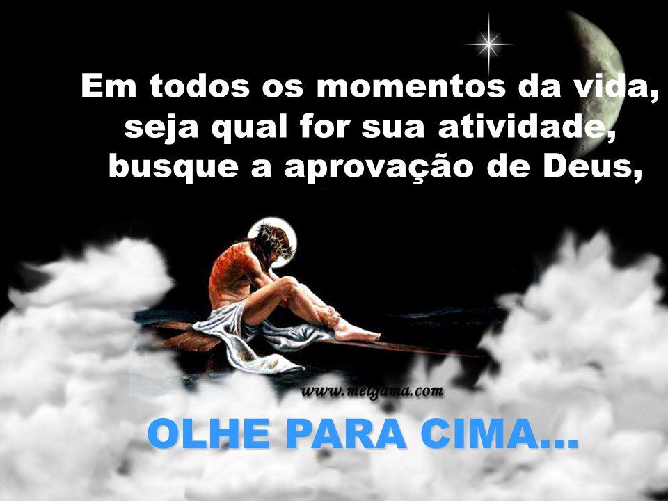 Em todos os momentos da vida, seja qual for sua atividade, busque a aprovação de Deus, OLHE PARA CIMA...