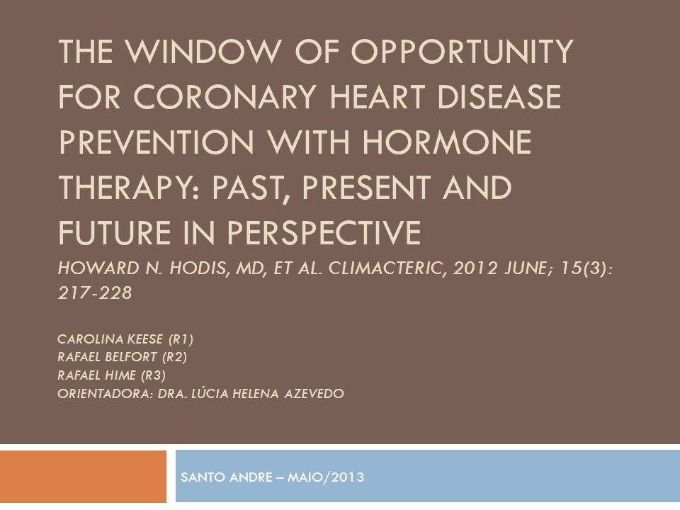 THE WINDOW OF OPPORTUNITY FOR CORONARY HEART DISEASE PREVENTION WITH HORMONE THERAPY: PAST, PRESENT AND FUTURE IN PERSPECTIVE HOWARD N. HODIS, MD, ET
