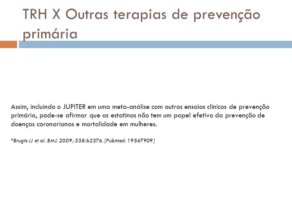 TRH X Outras terapias de prevenção primária Assim, incluindo o JUPITER em uma meta-análise com outros ensaios clínicos de prevenção primária, pode-se afirmar que as estatinas não tem um papel efetivo da prevenção de doenças coronarianas e mortalidade em mulheres.