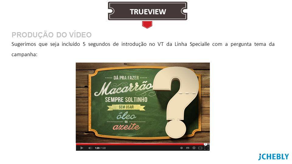 Sugerimos que seja incluído 5 segundos de introdução no VT da Linha Specialle com a pergunta tema da campanha: PRODUÇÃO DO VÍDEO TRUEVIEW