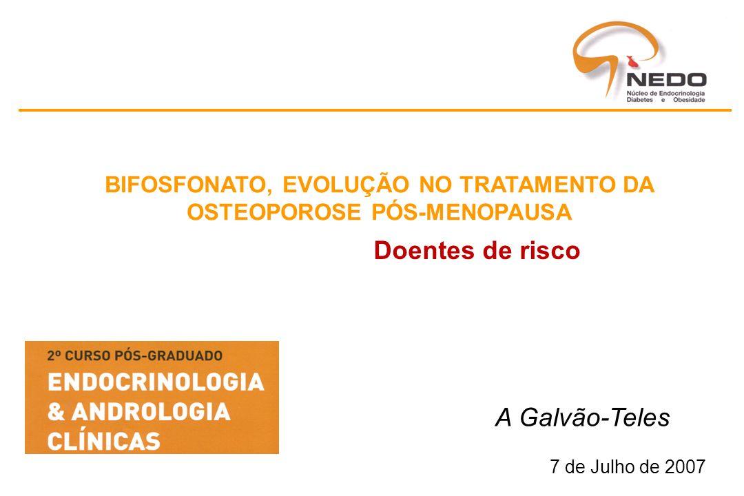Doentes de risco A Galvão-Teles 7 de Julho de 2007 BIFOSFONATO, EVOLUÇÃO NO TRATAMENTO DA OSTEOPOROSE PÓS-MENOPAUSA