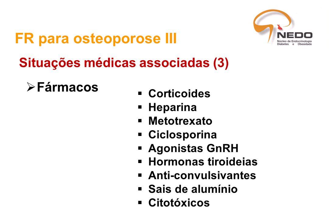 FR para osteoporose III Situações médicas associadas (3) Fármacos Corticoides Heparina Metotrexato Ciclosporina Agonistas GnRH Hormonas tiroideias Ant
