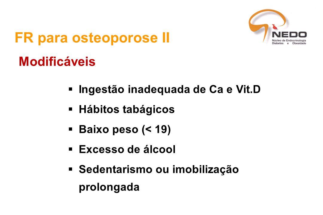 Ingestão inadequada de Ca e Vit.D Hábitos tabágicos Baixo peso (< 19) Excesso de álcool Sedentarismo ou imobilização prolongada FR para osteoporose II