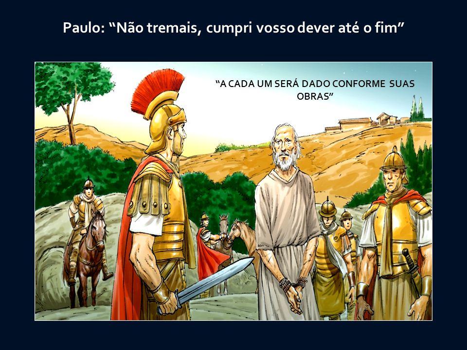 A CADA UM SERÁ DADO CONFORME SUAS OBRAS Paulo: Não tremais, cumpri vosso dever até o fim