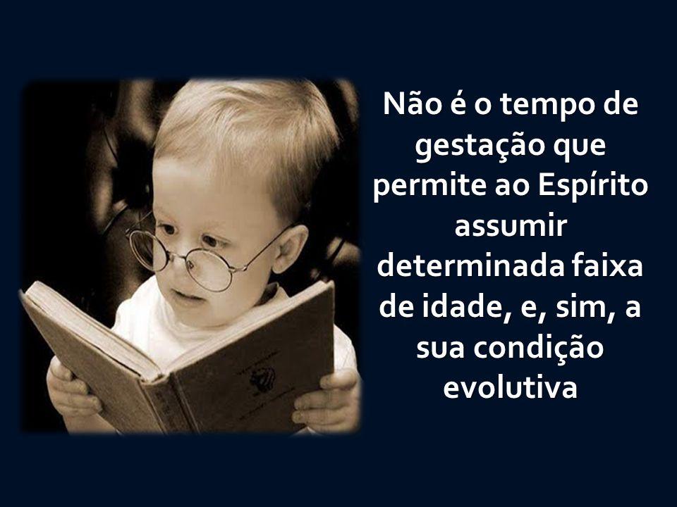 Não é o tempo de gestação que permite ao Espírito assumir determinada faixa de idade, e, sim, a sua condição evolutiva