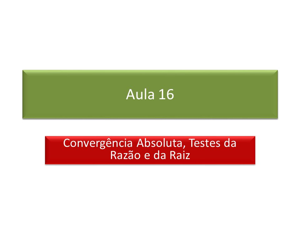 Prof. Roberto Cristóvão robertocristovao@gmail.com Aula 16 Convergência Absoluta, Testes da Razão e da Raiz
