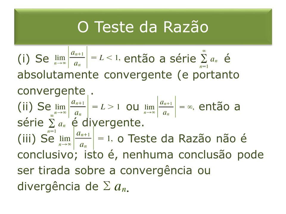 O Teste da Razão (i)Se então a série é absolutamente convergente (e portanto convergente. (ii) Se ou então a série é divergente. (iii) Se o Teste da R