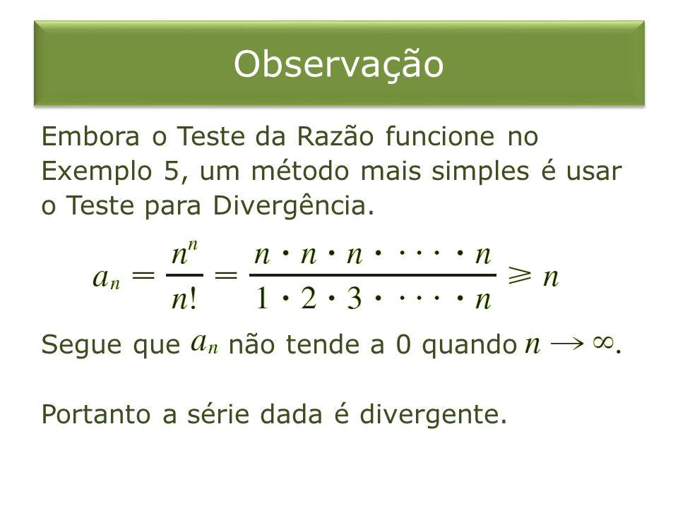 Observação Embora o Teste da Razão funcione no Exemplo 5, um método mais simples é usar o Teste para Divergência. Segue que não tende a 0 quando Porta