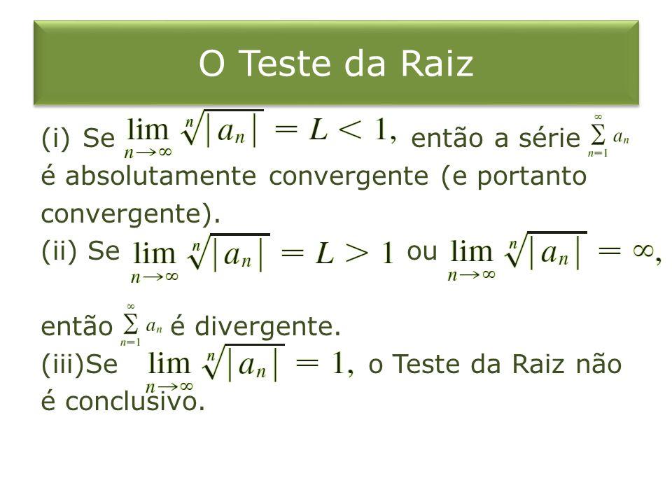 O Teste da Raiz (i)Se então a série é absolutamente convergente (e portanto convergente). (ii) Se ou então é divergente. (iii)Se o Teste da Raiz não é