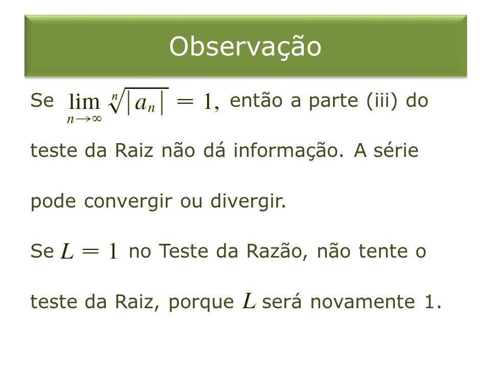Observação Se então a parte (iii) do teste da Raiz não dá informação. A série pode convergir ou divergir. Se no Teste da Razão, não tente o teste da R