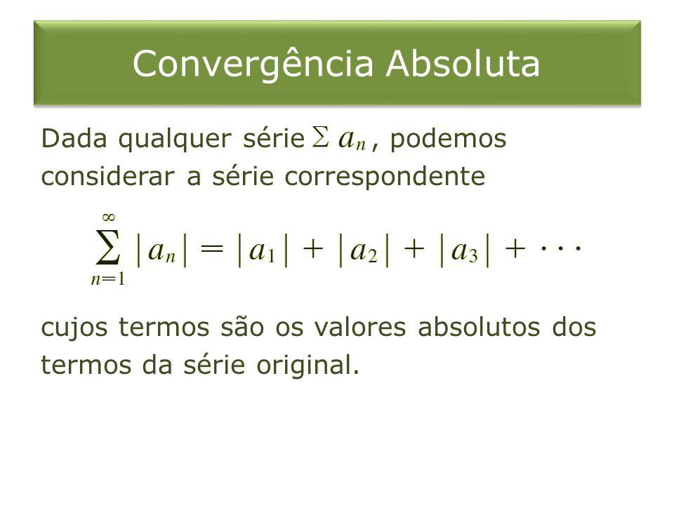 Convergência Absoluta Dada qualquer série, podemos considerar a série correspondente cujos termos são os valores absolutos dos termos da série origina