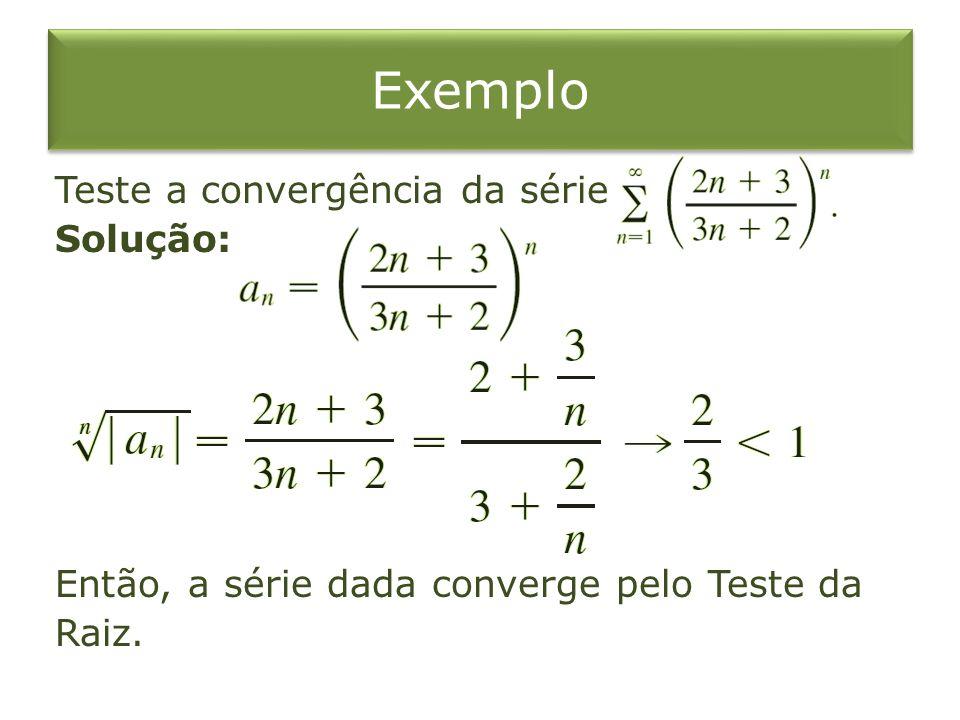 Exemplo Teste a convergência da série Solução: Então, a série dada converge pelo Teste da Raiz.