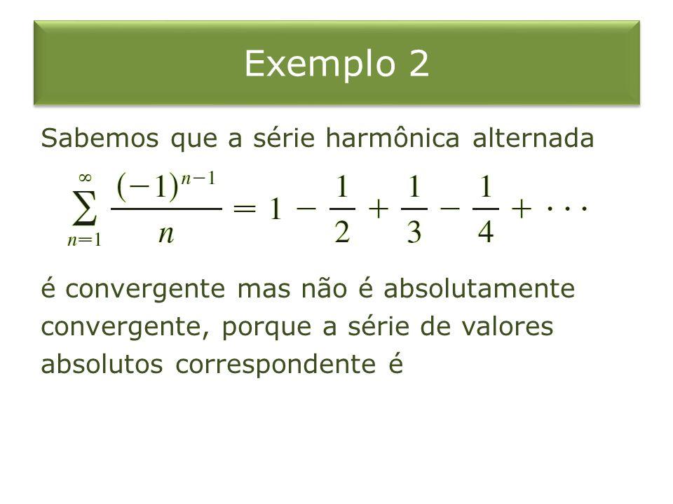 Exemplo 2 Sabemos que a série harmônica alternada é convergente mas não é absolutamente convergente, porque a série de valores absolutos correspondent
