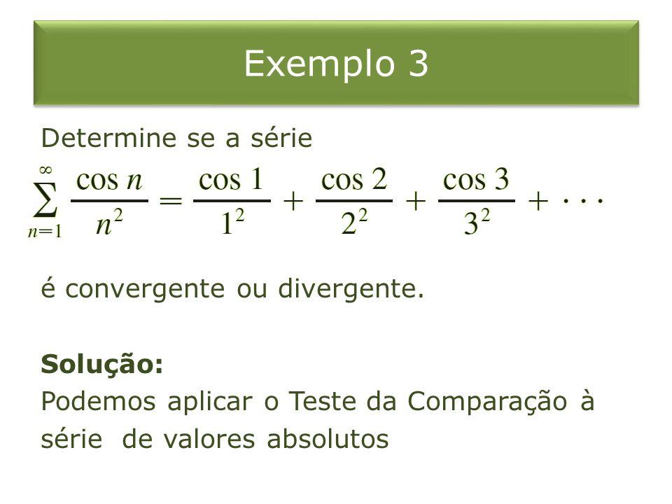 Exemplo 3 Determine se a série é convergente ou divergente. Solução: Podemos aplicar o Teste da Comparação à série de valores absolutos