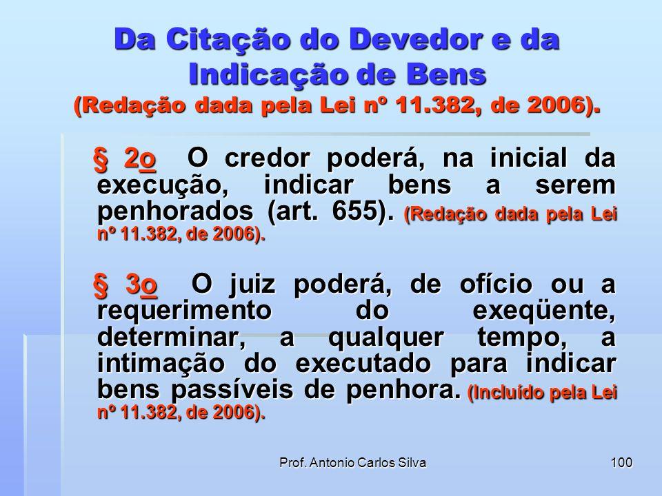 Prof. Antonio Carlos Silva99 Da Citação do Devedor e da Indicação de Bens (Redação dada pela Lei nº 11.382, de 2006). Art. 652. O executado será citad