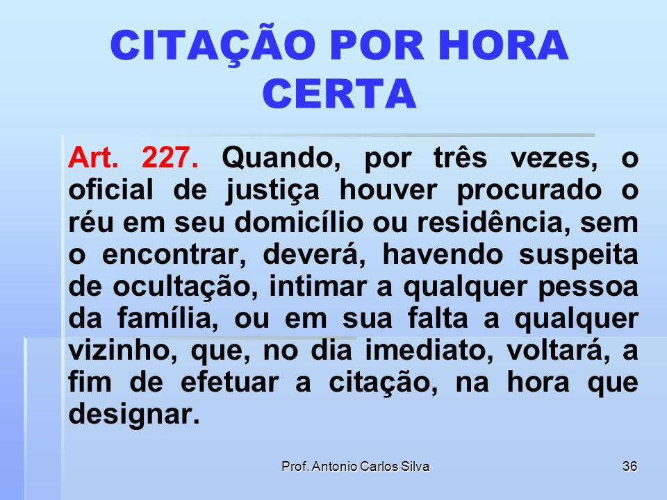 Prof. Antonio Carlos Silva35 CITAÇÃO POR HORA CERTA É obrigatório que conste na certidão do Oficial de Justiça os horários em que este procurou o réu
