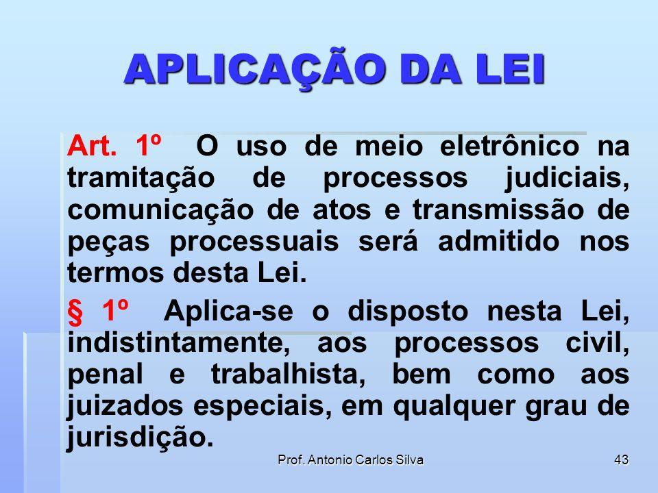 Prof. Antonio Carlos Silva42 A LEI 11.419/06 SE APLICA AOS PROCESSOS: CIVIS PENAIS TRABALHISTAS DOS JUIZADOS ESPECIAIS