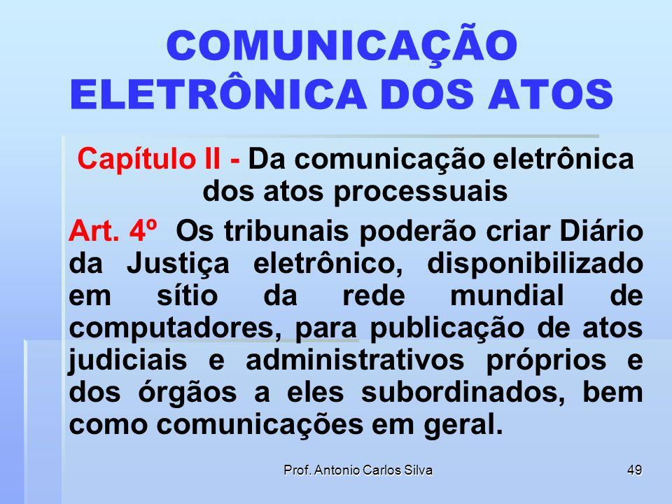Prof. Antonio Carlos Silva48 MOMENTO DA PRÁTICA DO ATO Art. 3º Consideram-se realizados os atos processuais por meio eletrônico no dia e hora do seu e