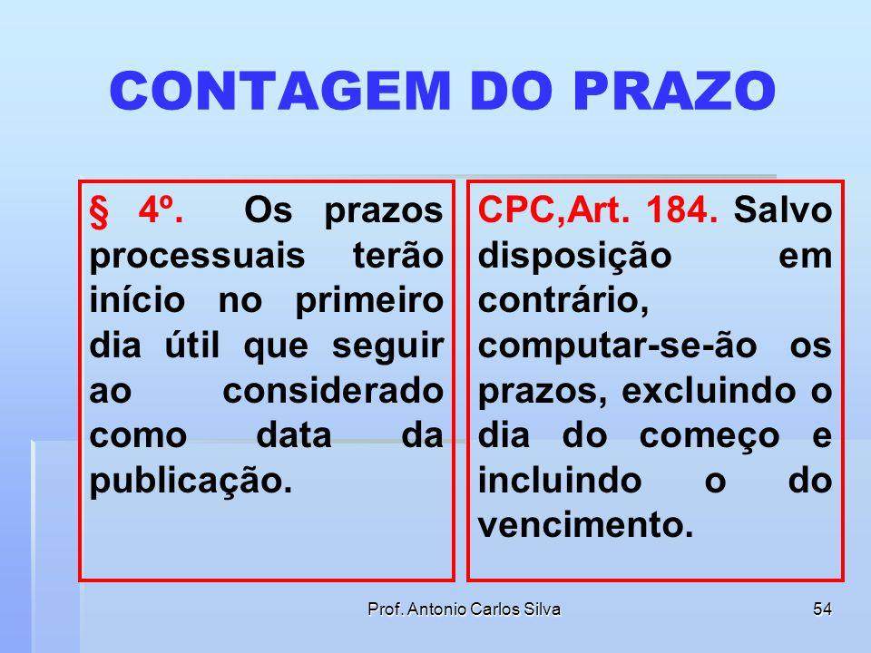 Prof. Antonio Carlos Silva53 CONTAGEM DO PRAZO § 4º. Os prazos pro- cessuais terão início no primeiro dia útil que seguir ao considerado como data da