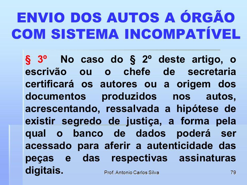 Prof. Antonio Carlos Silva78 ENVIO DOS AUTOS A ÓRGÃO COM SISTEMA INCOMPATÍVEL § 2º Os autos de processos eletrônicos que tiverem de ser remetidos a ou