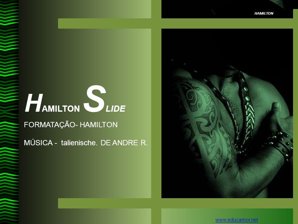 HAMILTON H AMILTON S LIDE FORMATAÇÃO- HAMILTON MÚSICA - talienische. DE ANDRE R. www.educamor.net