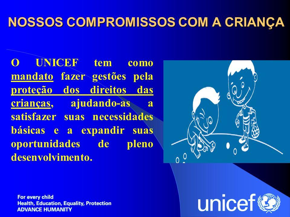 NOSSOS COMPROMISSOS COM A CRIANÇA O UNICEF tem como mandato fazer gestões pela proteção dos direitos das crianças, ajudando-as a satisfazer suas neces