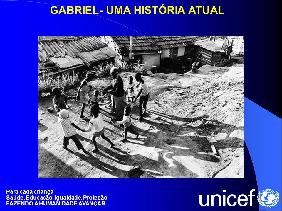 Para cada criança Saúde, Educação, Igualdade, Proteção FAZENDO A HUMANIDADE AVANÇAR GABRIEL- UMA HISTÓRIA ATUAL