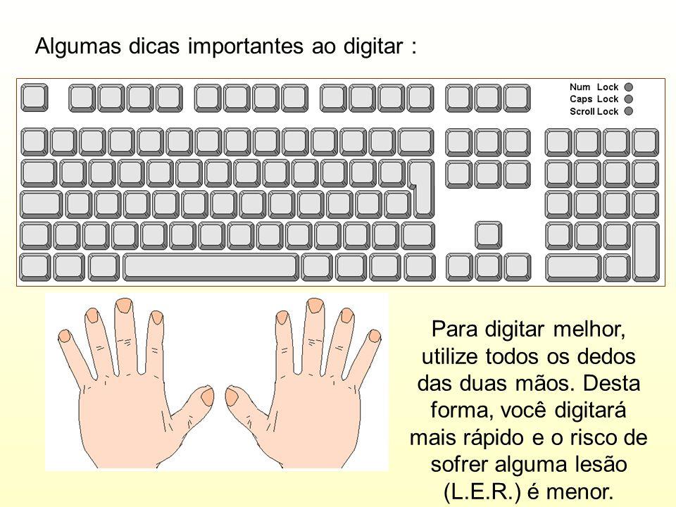 Algumas dicas importantes ao digitar : Para digitar melhor, utilize todos os dedos das duas mãos. Desta forma, você digitará mais rápido e o risco de