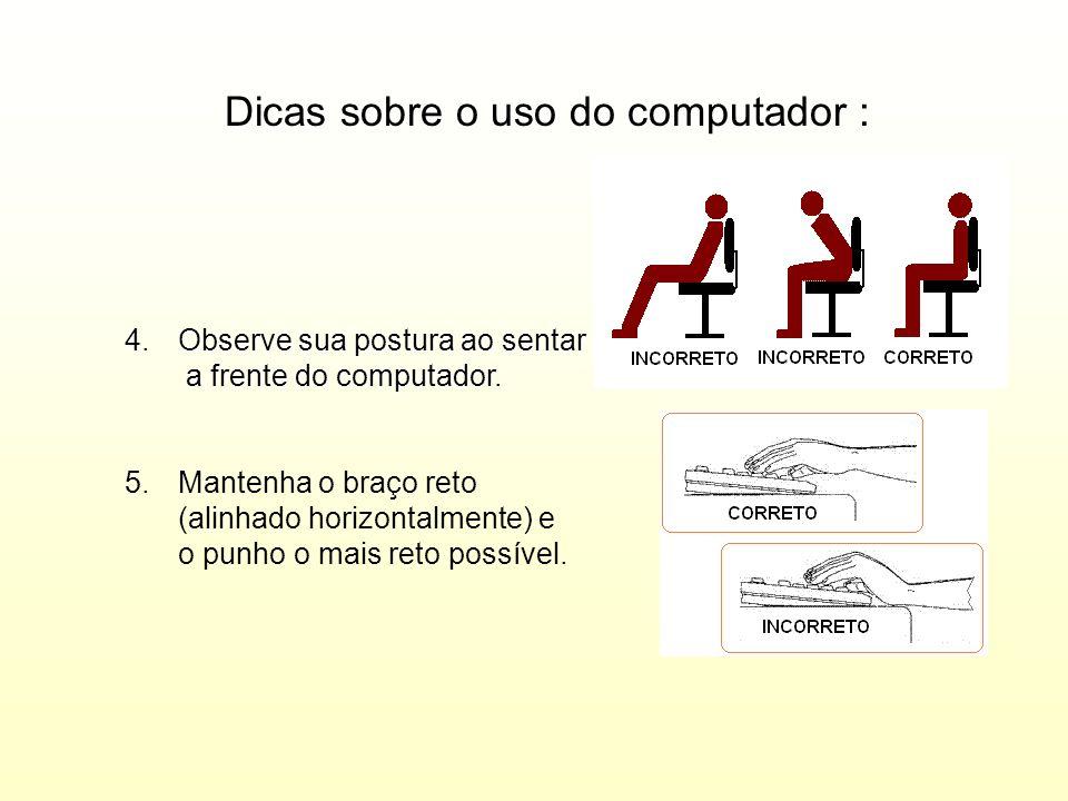 Dicas sobre o uso do computador : 4.Observe sua postura ao sentar a frente do computador. 5.Mantenha o braço reto (alinhado horizontalmente) e o punho