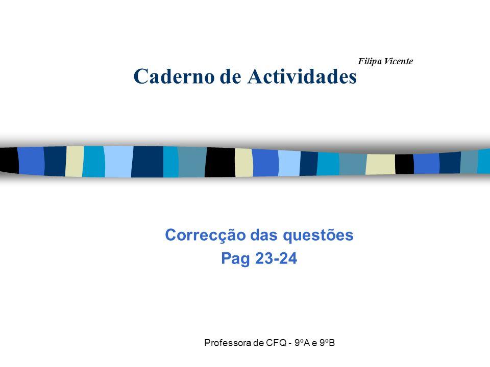 Filipa Vicente Professora de CFQ - 9ºA e 9ºB Caderno de Actividades Correcção das questões Pag 23-24