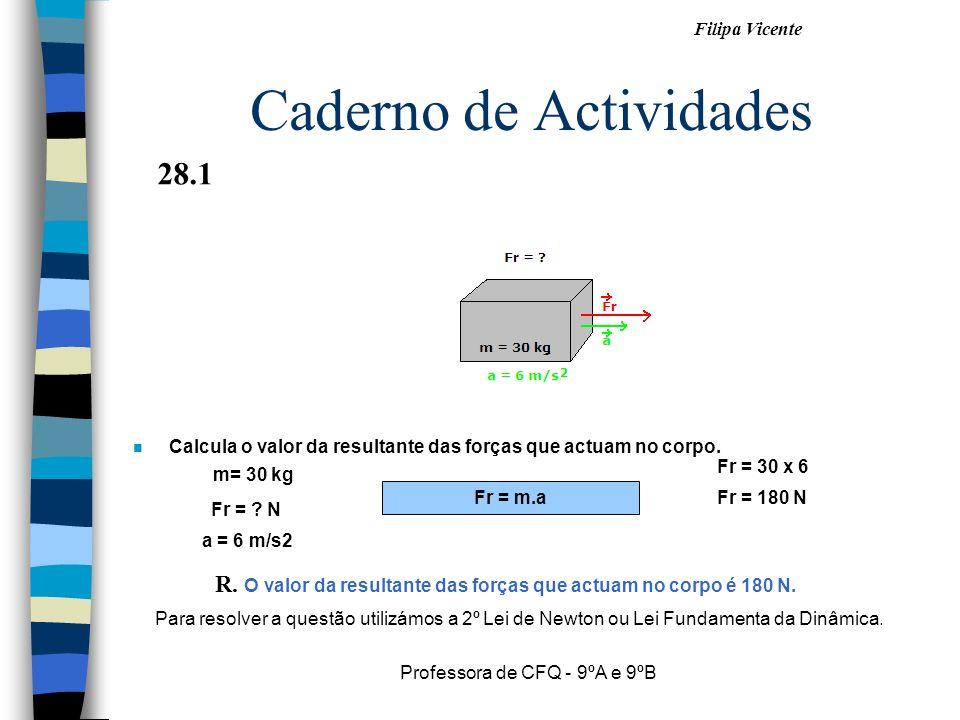 Filipa Vicente Professora de CFQ - 9ºA e 9ºB Caderno de Actividades n Calcula o valor da resultante das forças que actuam no corpo. Fr = m.a Fr = 180