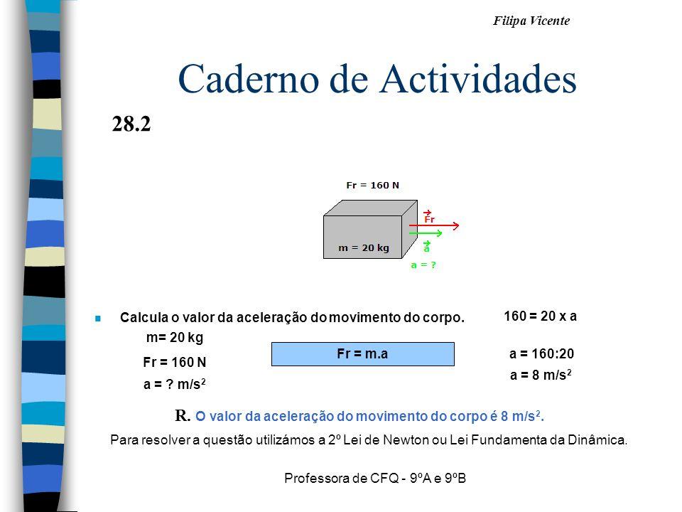 Filipa Vicente Professora de CFQ - 9ºA e 9ºB Caderno de Actividades n Calcula o valor da aceleração do movimento do corpo. Fr = m.a a = 160:20 a = ? m
