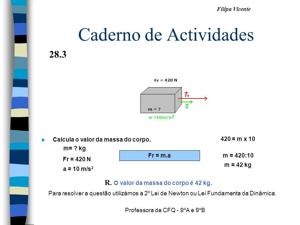 Filipa Vicente Professora de CFQ - 9ºA e 9ºB Caderno de Actividades n Calcula o valor da massa do corpo. Fr = m.a m = 420:10 a = 10 m/s 2 Fr = 420 N m