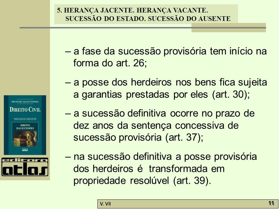 5. HERANÇA JACENTE. HERANÇA VACANTE. SUCESSÃO DO ESTADO. SUCESSÃO DO AUSENTE V. VII 11 – a fase da sucessão provisória tem início na forma do art. 26;