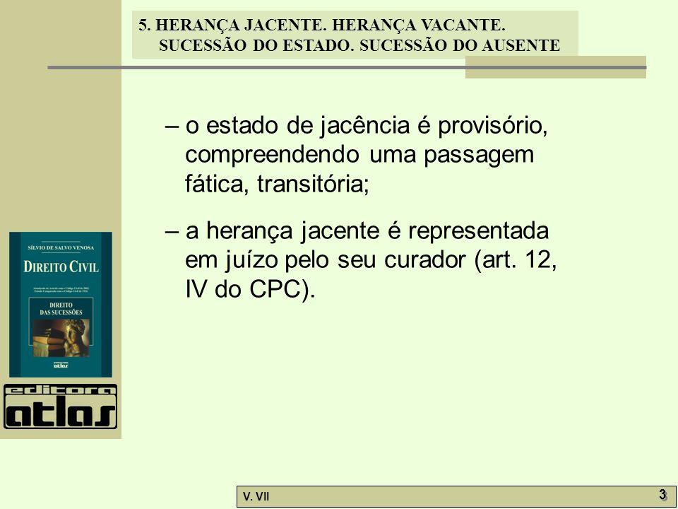 5. HERANÇA JACENTE. HERANÇA VACANTE. SUCESSÃO DO ESTADO. SUCESSÃO DO AUSENTE V. VII 3 3 – o estado de jacência é provisório, compreendendo uma passage