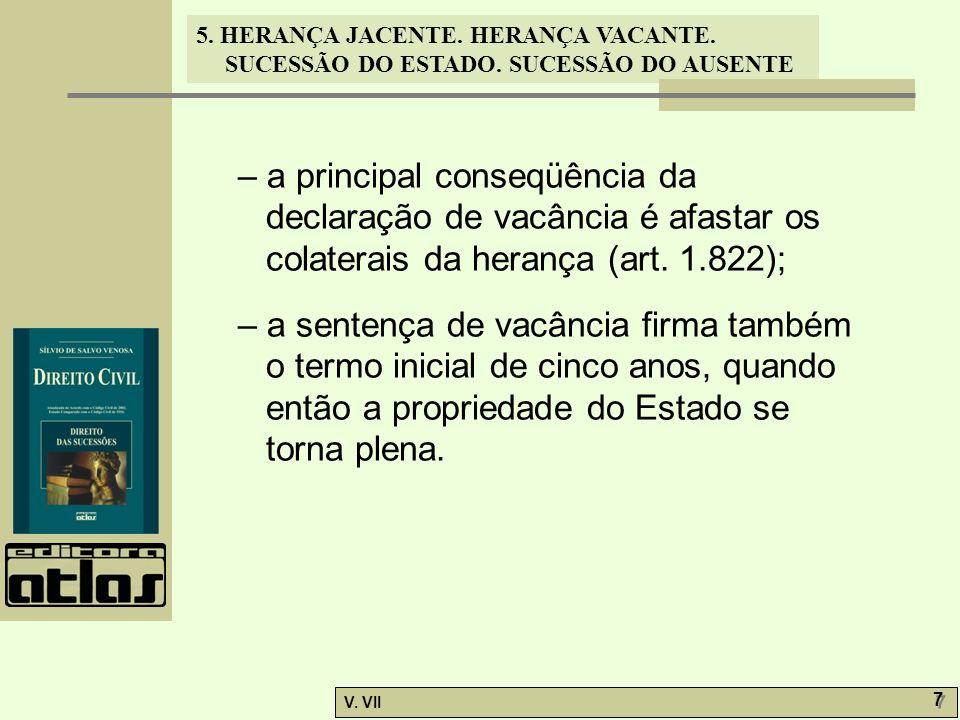 5. HERANÇA JACENTE. HERANÇA VACANTE. SUCESSÃO DO ESTADO. SUCESSÃO DO AUSENTE V. VII 7 7 – a principal conseqüência da declaração de vacância é afastar