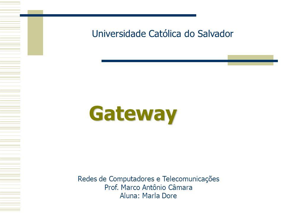 Gateway Universidade Católica do Salvador Redes de Computadores e Telecomunicações Prof. Marco Antônio Câmara Aluna: Marla Dore