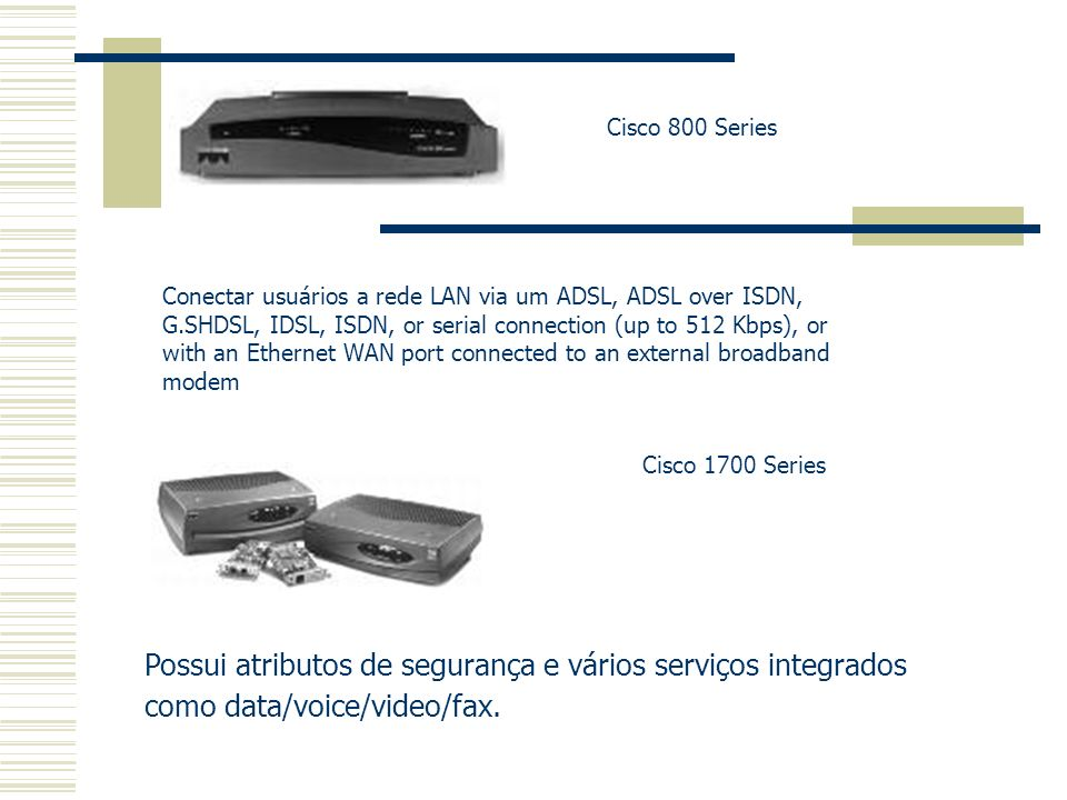 Cisco 800 Series Conectar usuários a rede LAN via um ADSL, ADSL over ISDN, G.SHDSL, IDSL, ISDN, or serial connection (up to 512 Kbps), or with an Ethe