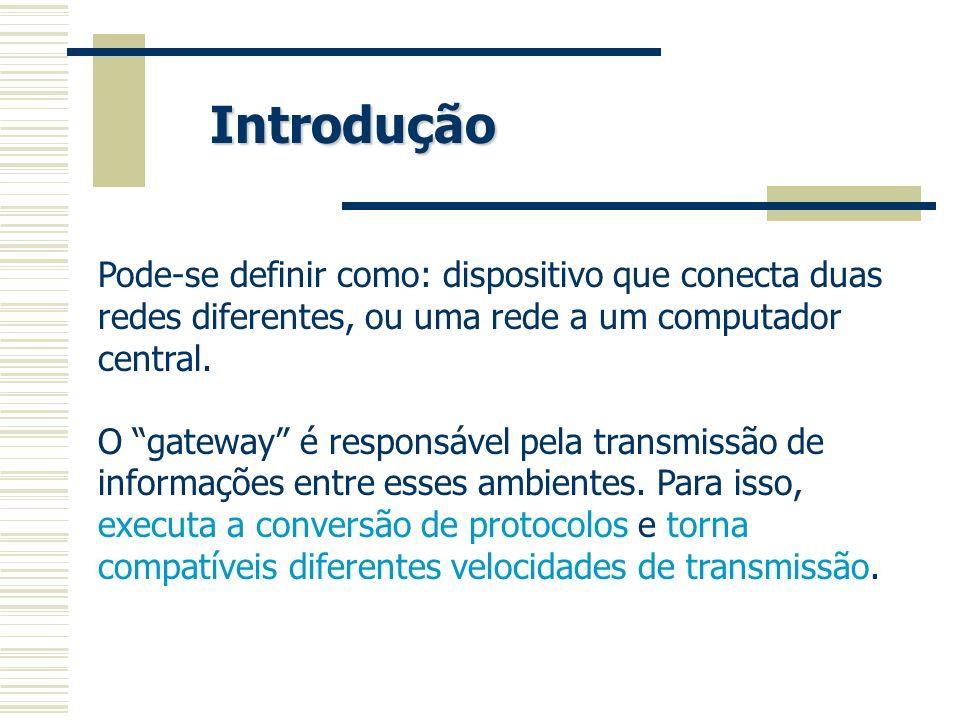 Pode-se definir como: dispositivo que conecta duas redes diferentes, ou uma rede a um computador central. O gateway é responsável pela transmissão de