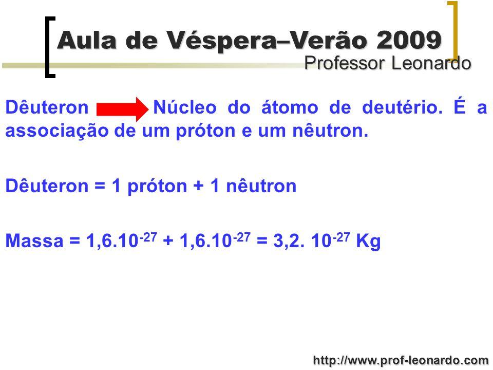 Professor Leonardo Aula de Véspera–Verão 2009 http://www.prof-leonardo.com Dêuteron Núcleo do átomo de deutério. É a associação de um próton e um nêut