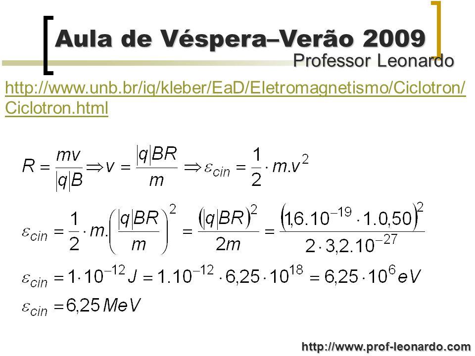 Professor Leonardo Aula de Véspera–Verão 2009 http://www.prof-leonardo.com http://www.unb.br/iq/kleber/EaD/Eletromagnetismo/Ciclotron/ Ciclotron.html