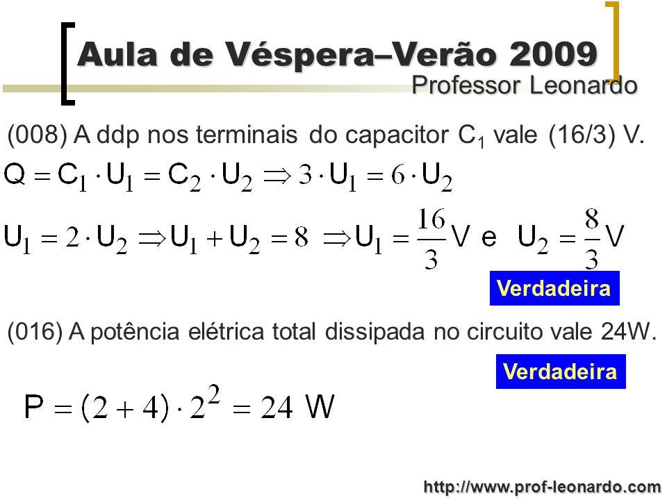 Professor Leonardo Aula de Véspera–Verão 2009 http://www.prof-leonardo.com (008) A ddp nos terminais do capacitor C 1 vale (16/3) V. Verdadeira (016)